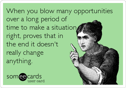 When you blow many opportunities over a long period of time to make a situation right, proves that in the end it doesn't really change anything.