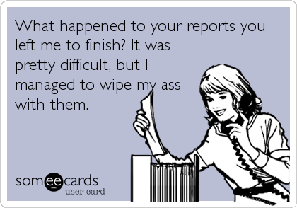 What happened to your reports you left me to finish? It was pretty difficult, but I managed to wipe my ass with them.