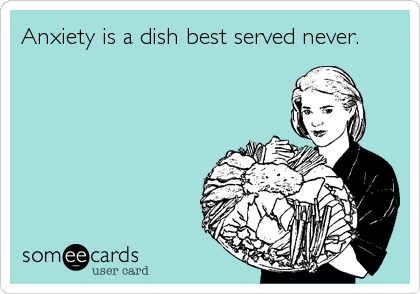 Anxiety is a dish best served never.