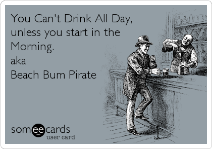 You Can't Drink All Day, unless you start in the Morning. aka Beach Bum Pirate