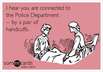 I hear you are connected to the Police Department -- by a pair of handcuffs.