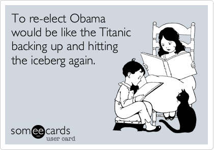 To re-elect Obama  would be like the Titanic backing up and hitting  the iceberg again.