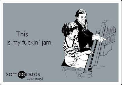 This            is           my          fuckin'          jam.