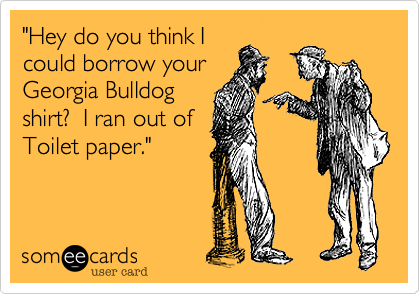 """Hey do you think I could barrow your Goergia Bulldog shirt?  I ran out of Toilet paper."""