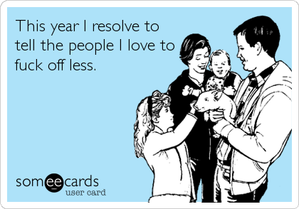 This year I resolve to tell the people I love to fuck off less.