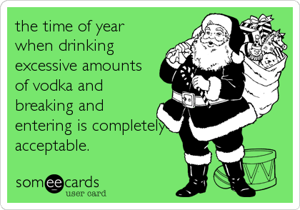 the time of year when drinking excessive amounts of vodka and breaking and entering is completely acceptable.