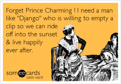 "Forget Prince Charming ! I need a man like ""Django"" who is willing to empty a clip so we can ride off into the sunset & live happily ever after."