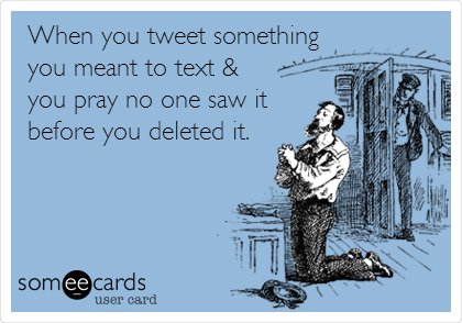 When you tweet something you meant to text & you pray no one saw it before you deleted it.