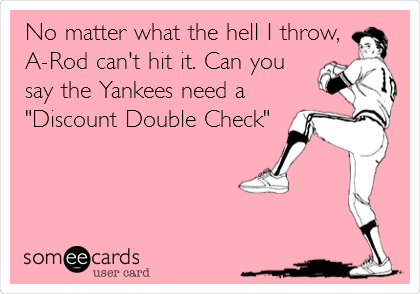 """No matter what the hell I throw, A-Rod can't hit it. Can you say the Yankees need a """"Discount Double Check"""""""