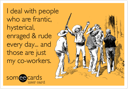 I deal with people who are frantic%2C hysterical%2C enraged %26 rude every day... and those are just my co-workers.