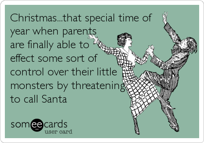Christmas...that special time of year when parents are finally able to effect some sort of control over their little monsters by threatening to call Santa