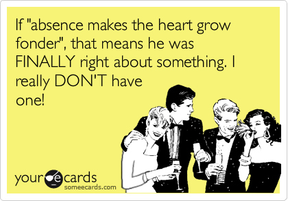 "If ""absence makes the heart grow fonder"", that means he was FINALLY right about something. I really DON'T have