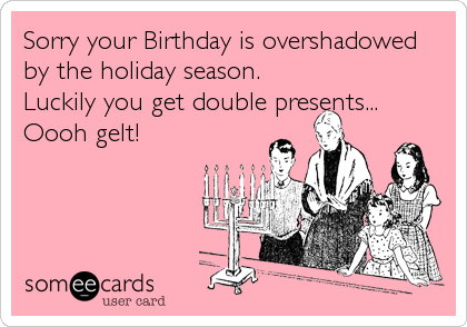 Sorry your Birthday is overshadowed by the holiday season. Luckily you get double presents...  Oooh gelt!