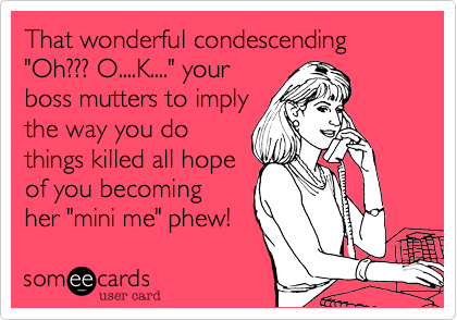 """That wonderful condescending """"Oh??? O....K...."""" your boss mutters to imply the way you do things killed all hope for you becoming her """"mini me!"""" phew!"""