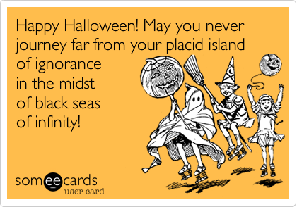 Happy Halloween! May you never journey far from your placid island  of ignorance in the midst  of black seas of infinity!
