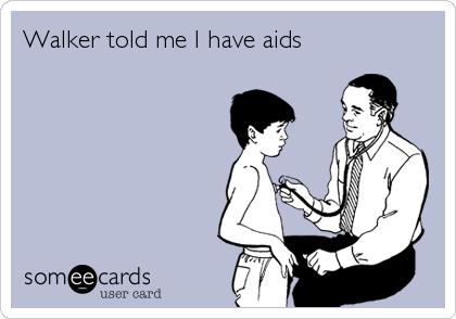 Walker told me I have aids
