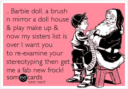 .. Barbie doll, a brush n mirror a doll house & play make up &  now my sisters list is over I want you to re-examine your stereotyping then get me a fab new frock!