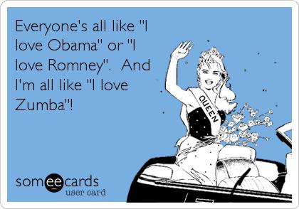 """Everyone's all like """"I love Obama"""" or """"I love Romney"""".  And I'm all like """"I love Zumba""""!"""
