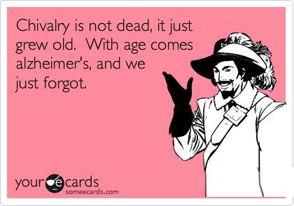 Chivalry is not dead, it just grew old.  With age comes alzheimer's, and we just forgot.