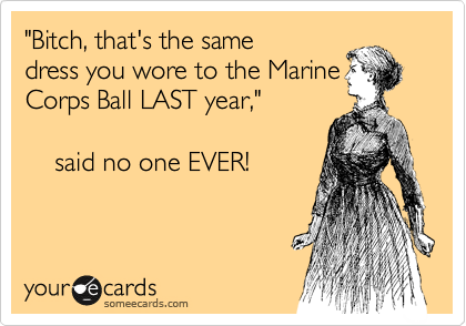 """""""Hey, that's the same dress you wore to the Marine Corps Ball LAST year,""""       said no one EVER!"""
