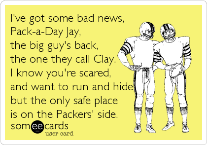 I've got some bad news, Pack-a-Day Jay, the big guy's back, the one they call Clay. I know you're scared, and want to run and hide, but the only safe place is on the Packers' side.