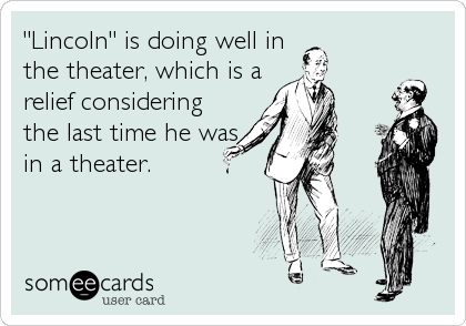 """Lincoln"" is doing well in the theater, which is a relief considering the last time he was in a theater."