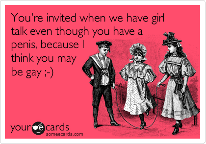 You're invited when we have girl talk even though you have a penis, because I think you may be gay ;-)