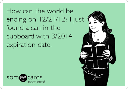 How can the world be ending on 12/21/12? I just found a can in the cupboard with 3/2014 expiration date.