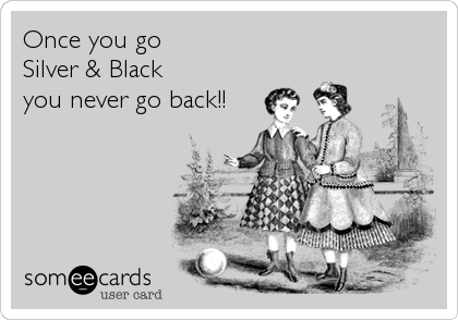 Once you go Silver & Black  you never go back!!