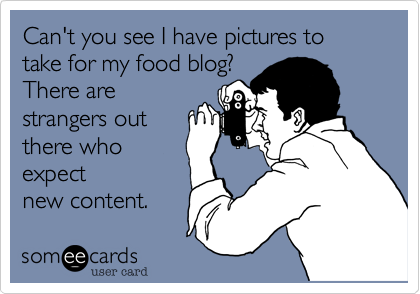 Can't you see I have pictures to take for my food blog?  There are strangers out there who expect new content.
