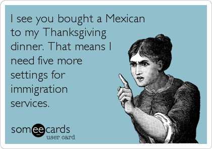 I see you bought a Mexican to my Thanksgiving dinner. That means I need five more settings for immigration  services.