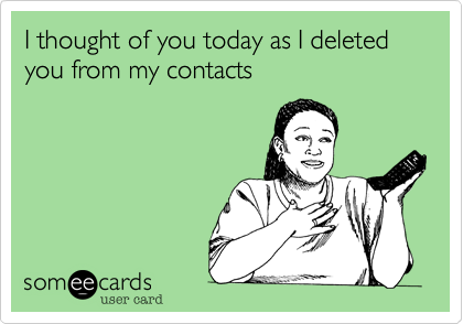 I thought of you today as I deleted you from my contacts