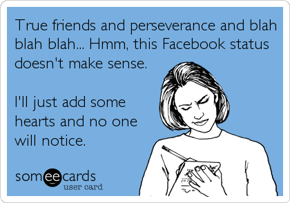 True friends and perseverance and blah blah blah... Hmm, this Facebook status doesn't make sense.  I'll just add some hearts and no one will notice.