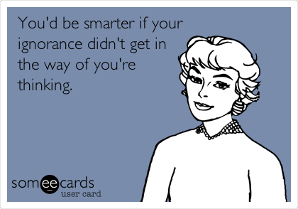 You'd be smarter if your ignorance didn't get in the way of you're thinking.