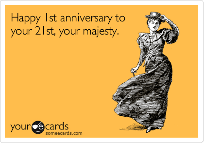 Happy 1st anniversary to your 21st, your majesty.