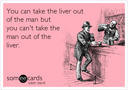You can take the liver out of the man but you can't take the man out of the liver.