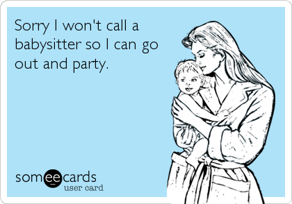 Sorry I won't call a babysitter so I can go out and party.