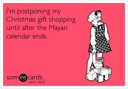 I'm postponing my Christmas gift shopping until after the Mayan calendar ends.