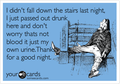 I didn't fall down the stairs last night, I just passed out drunk here and don't worry thats not blood it just my own urine.Thanks  for a good night.