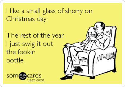 I like a small glass of sherry on Christmas day.  The rest of the year I just swig it out  the fookin bottle.