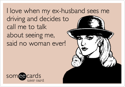 I love when my ex-husband sees me driving and decides to call me to talk about seeing me%2C said no woman ever!