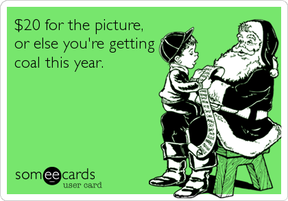 $20 for the picture, or else you're getting coal this year.