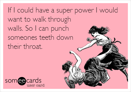 If I could have a super power I would want to walk through walls. So I can punch someones teeth down their throat.