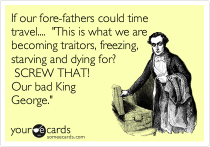 """If our fore-fathers could time travel....  """"This is what we are  becoming traitors, freezing,  starving and dying for?   SCREW THAT!   Our bad King George."""""""