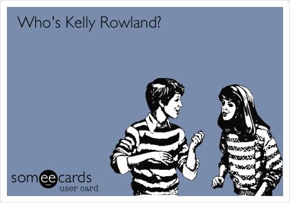 Who's Kelly Rowland?