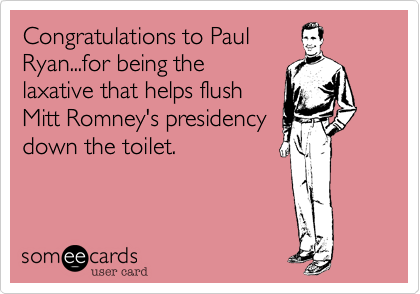 Congratulations to Paul Ryan...for being the laxative that helps flush Mitt Romney's presidency down the toilet.