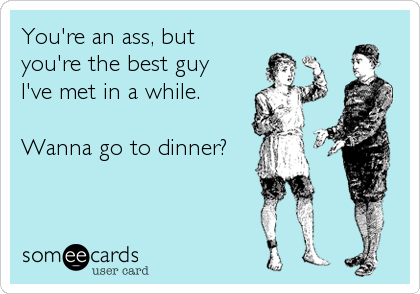 You're an ass, but  you're the best guy I've met in a while.  Wanna go to dinner?