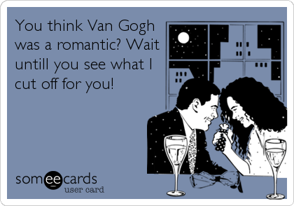 You think Van Gogh was a romantic? Wait untill you see what I cut off for you!