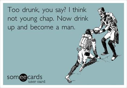 Too drunk, you say? I think not young chap. Now drink up and become a man.