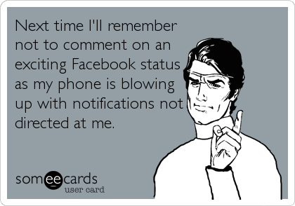 Next time I'll remember not to comment on an exciting Facebook status as my phone is blowing up with notifications not directed at me.
